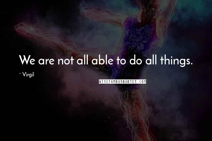 Virgil quotes: We are not all able to do all things.