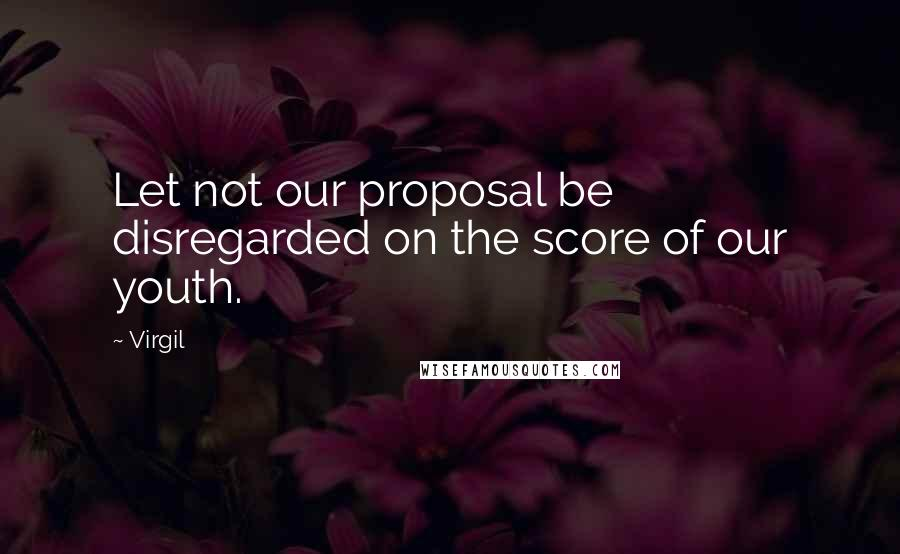 Virgil quotes: Let not our proposal be disregarded on the score of our youth.
