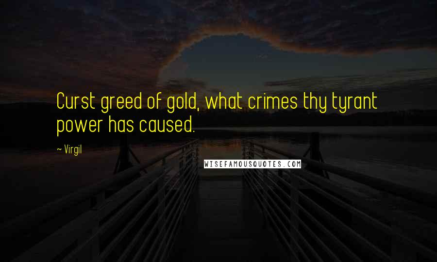 Virgil quotes: Curst greed of gold, what crimes thy tyrant power has caused.