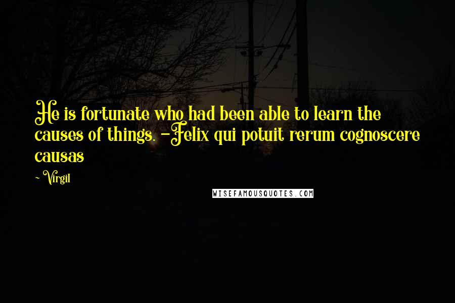 Virgil quotes: He is fortunate who had been able to learn the causes of things. -Felix qui potuit rerum cognoscere causas