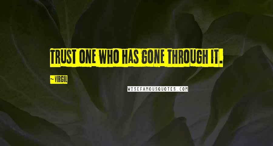 Virgil quotes: Trust one who has gone through it.