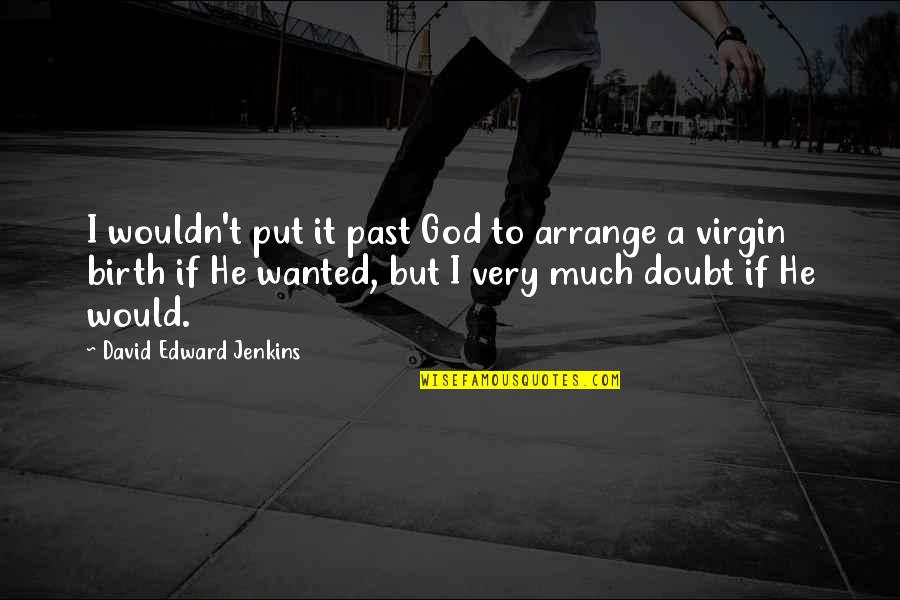 Virgin Birth Quotes By David Edward Jenkins: I wouldn't put it past God to arrange