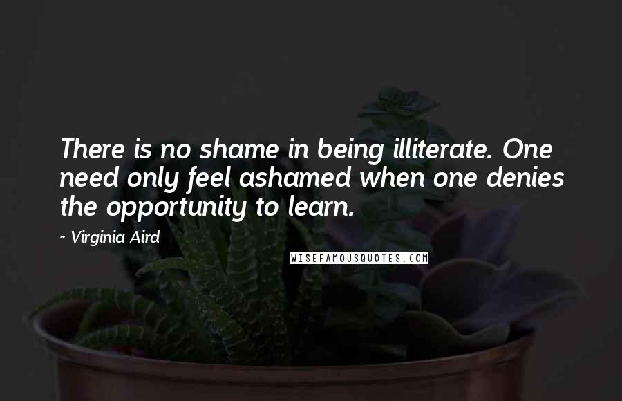 Virginia Aird quotes: There is no shame in being illiterate. One need only feel ashamed when one denies the opportunity to learn.