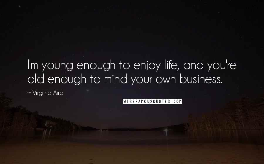 Virginia Aird quotes: I'm young enough to enjoy life, and you're old enough to mind your own business.