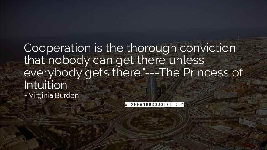 "Virginia Burden quotes: Cooperation is the thorough conviction that nobody can get there unless everybody gets there.""---The Princess of Intuition"