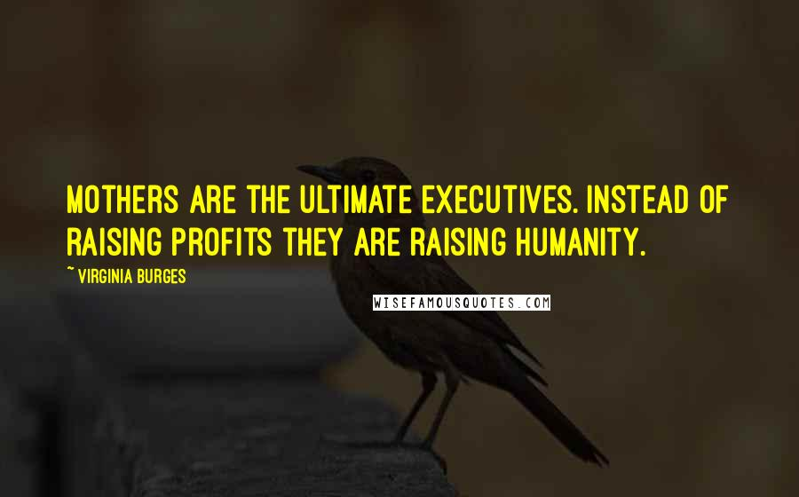 Virginia Burges quotes: Mothers are the ultimate executives. Instead of raising profits they are raising humanity.
