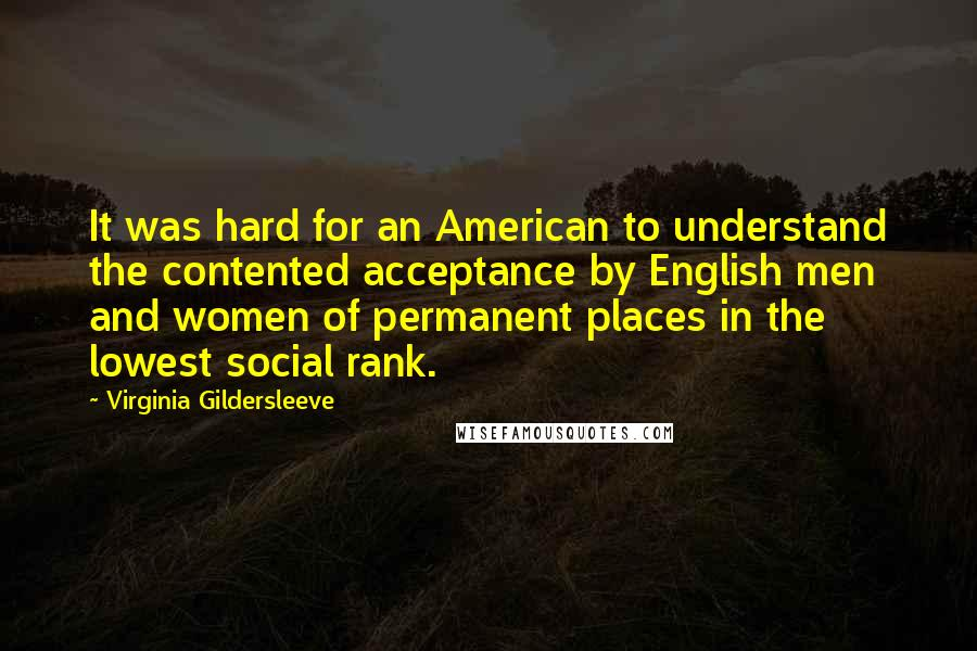 Virginia Gildersleeve quotes: It was hard for an American to understand the contented acceptance by English men and women of permanent places in the lowest social rank.