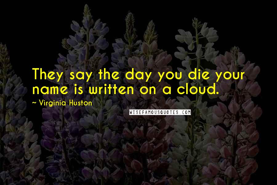 Virginia Huston quotes: They say the day you die your name is written on a cloud.