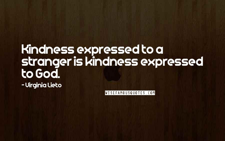 Virginia Lieto quotes: Kindness expressed to a stranger is kindness expressed to God.