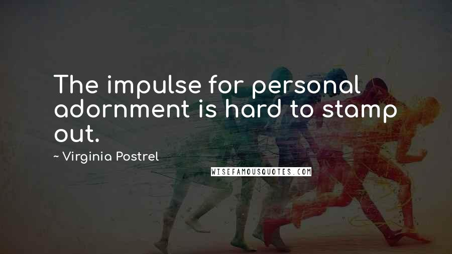 Virginia Postrel quotes: The impulse for personal adornment is hard to stamp out.