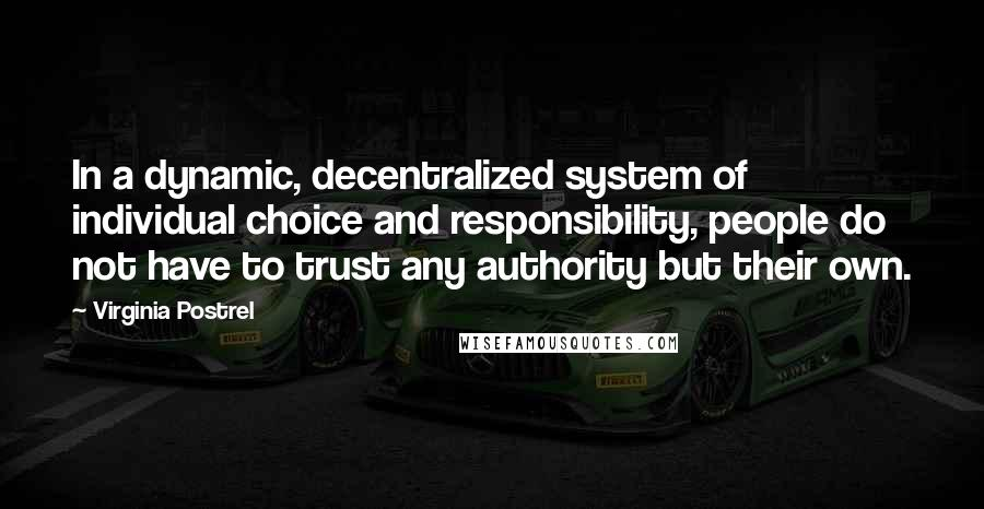 Virginia Postrel quotes: In a dynamic, decentralized system of individual choice and responsibility, people do not have to trust any authority but their own.
