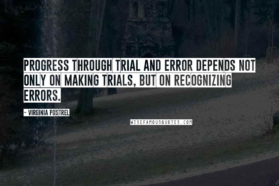 Virginia Postrel quotes: Progress through trial and error depends not only on making trials, but on recognizing errors.