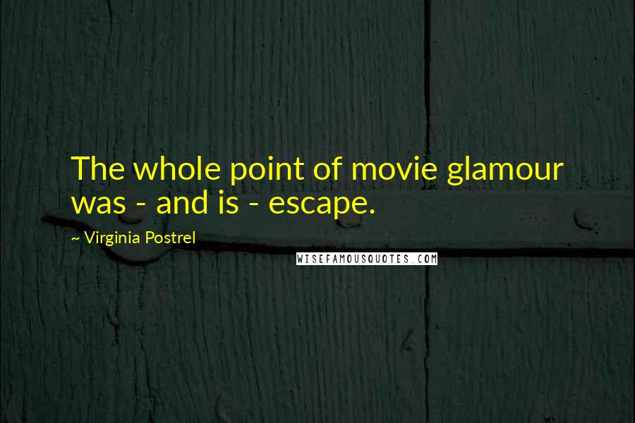 Virginia Postrel quotes: The whole point of movie glamour was - and is - escape.