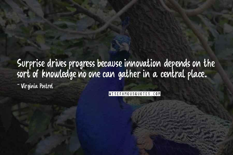 Virginia Postrel quotes: Surprise drives progress because innovation depends on the sort of knowledge no one can gather in a central place.