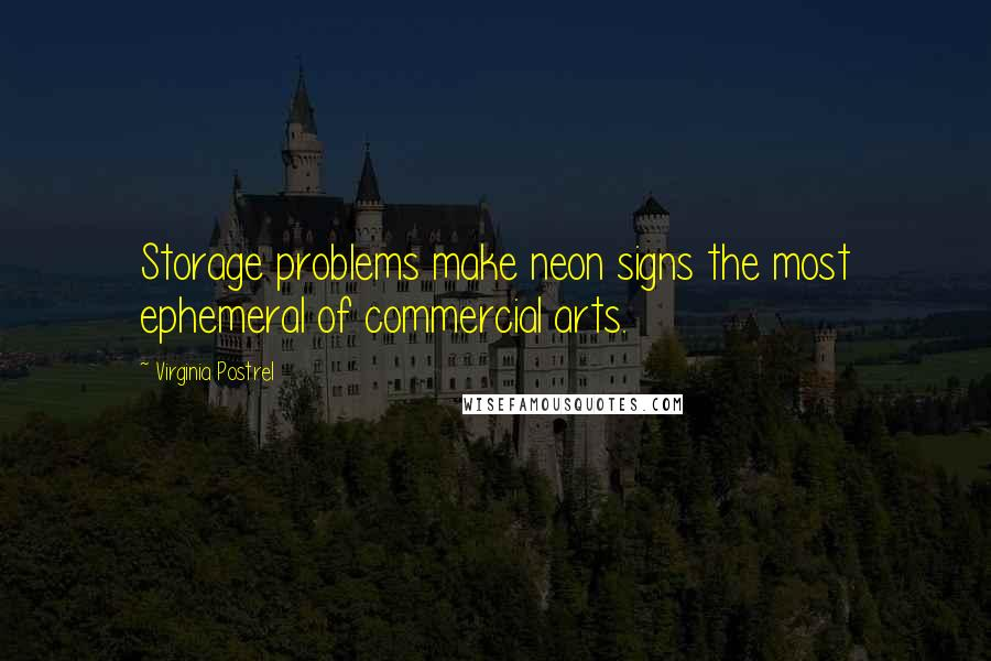 Virginia Postrel quotes: Storage problems make neon signs the most ephemeral of commercial arts.