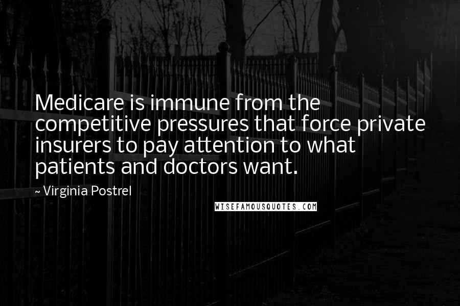 Virginia Postrel quotes: Medicare is immune from the competitive pressures that force private insurers to pay attention to what patients and doctors want.