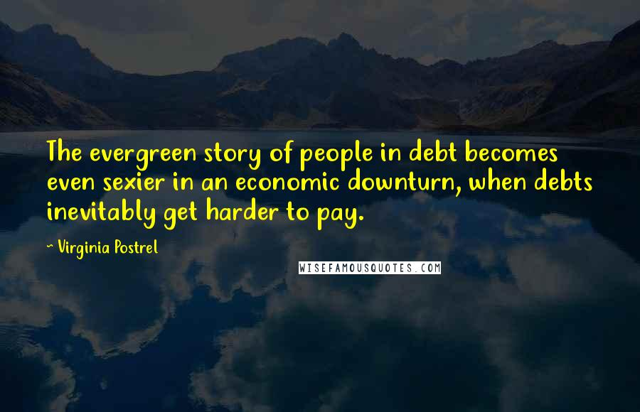 Virginia Postrel quotes: The evergreen story of people in debt becomes even sexier in an economic downturn, when debts inevitably get harder to pay.
