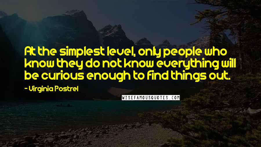 Virginia Postrel quotes: At the simplest level, only people who know they do not know everything will be curious enough to find things out.