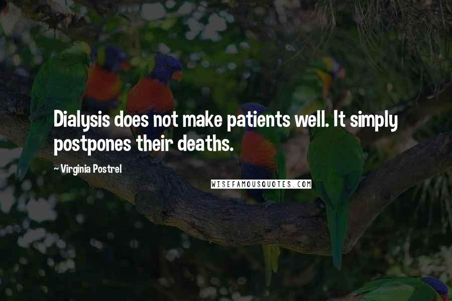 Virginia Postrel quotes: Dialysis does not make patients well. It simply postpones their deaths.