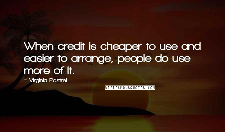 Virginia Postrel quotes: When credit is cheaper to use and easier to arrange, people do use more of it.