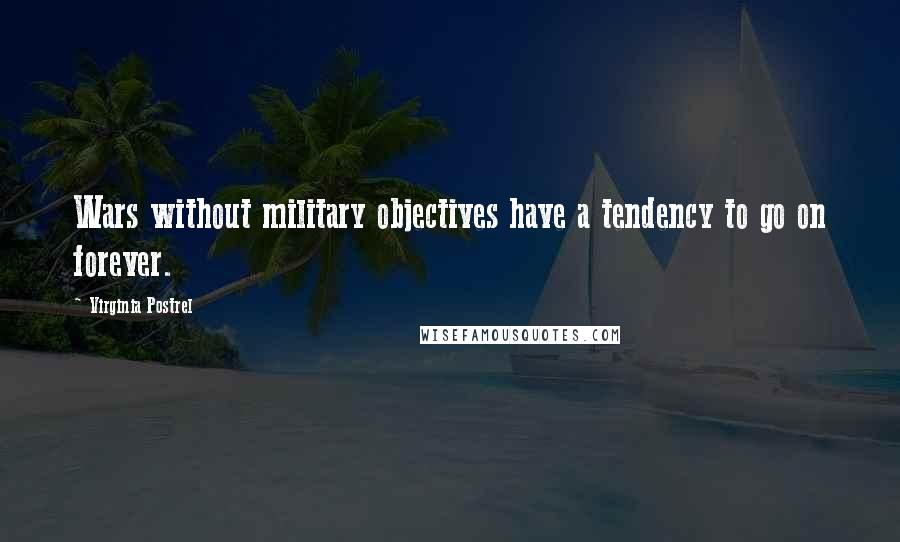Virginia Postrel quotes: Wars without military objectives have a tendency to go on forever.