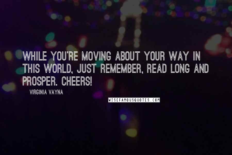 Virginia Vayna quotes: While you're moving about your way in this world, just remember, read long and prosper. Cheers!