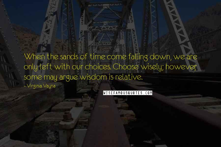 Virginia Vayna quotes: When the sands of time come falling down, we are only left with our choices. Choose wisely; however, some may argue wisdom is relative.