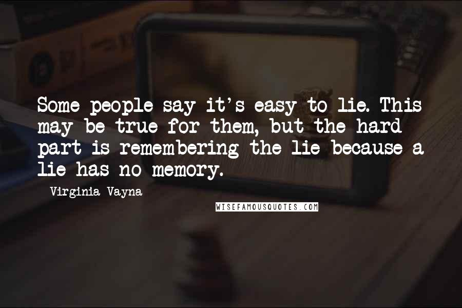 Virginia Vayna quotes: Some people say it's easy to lie. This may be true for them, but the hard part is remembering the lie because a lie has no memory.