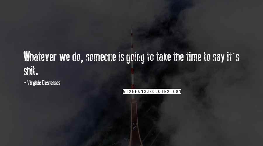 Virginie Despentes quotes: Whatever we do, someone is going to take the time to say it's shit.