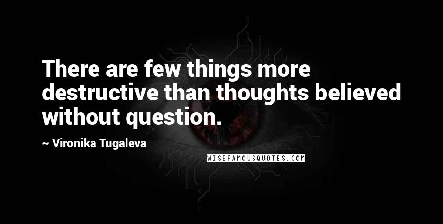 Vironika Tugaleva quotes: There are few things more destructive than thoughts believed without question.