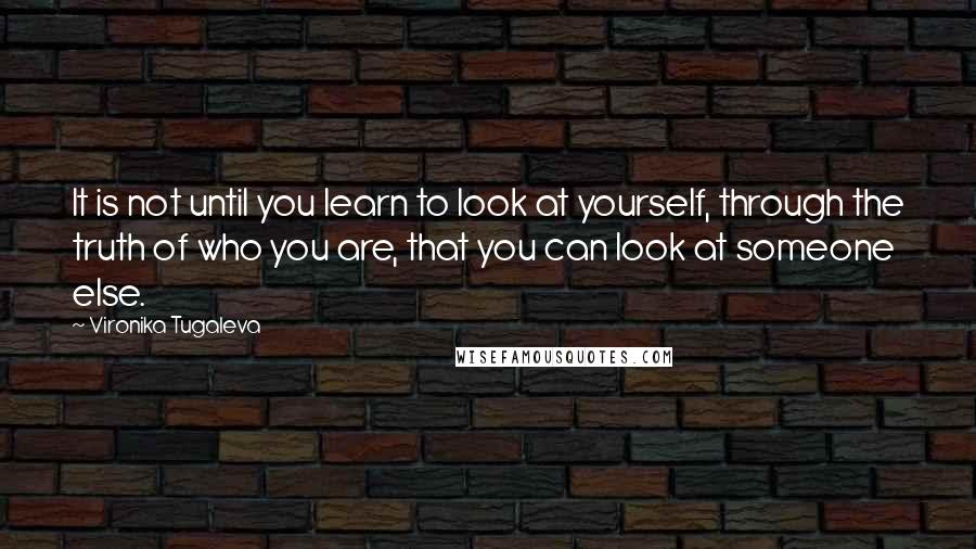 Vironika Tugaleva quotes: It is not until you learn to look at yourself, through the truth of who you are, that you can look at someone else.