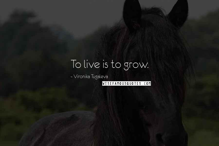 Vironika Tugaleva quotes: To live is to grow.