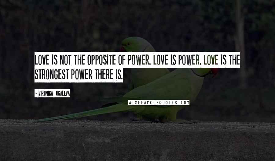 Vironika Tugaleva quotes: Love is not the opposite of power. Love IS power. Love is the strongest power there is.