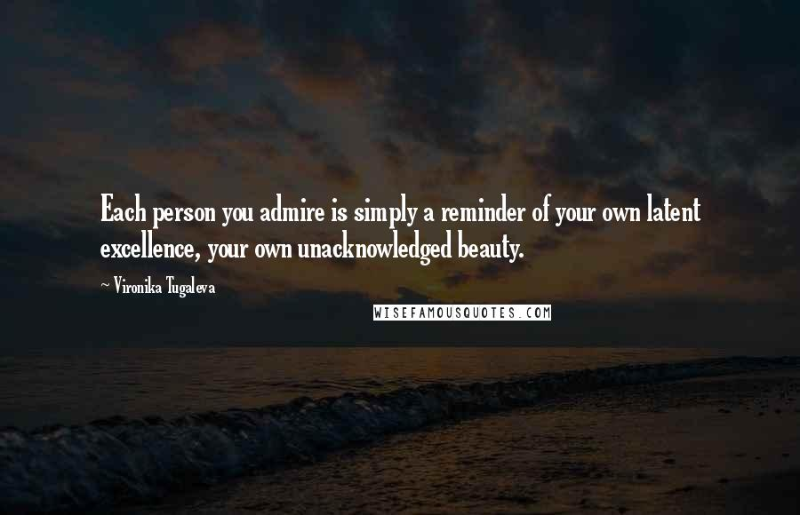 Vironika Tugaleva quotes: Each person you admire is simply a reminder of your own latent excellence, your own unacknowledged beauty.