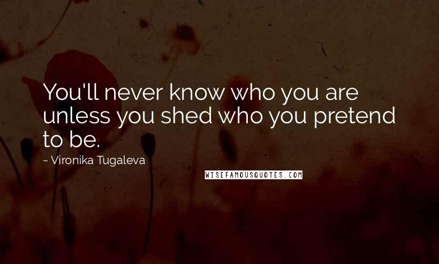 Vironika Tugaleva quotes: You'll never know who you are unless you shed who you pretend to be.