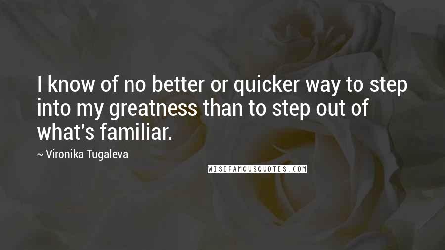 Vironika Tugaleva quotes: I know of no better or quicker way to step into my greatness than to step out of what's familiar.