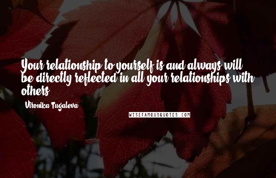 Vironika Tugaleva quotes: Your relationship to yourself is and always will be directly reflected in all your relationships with others.