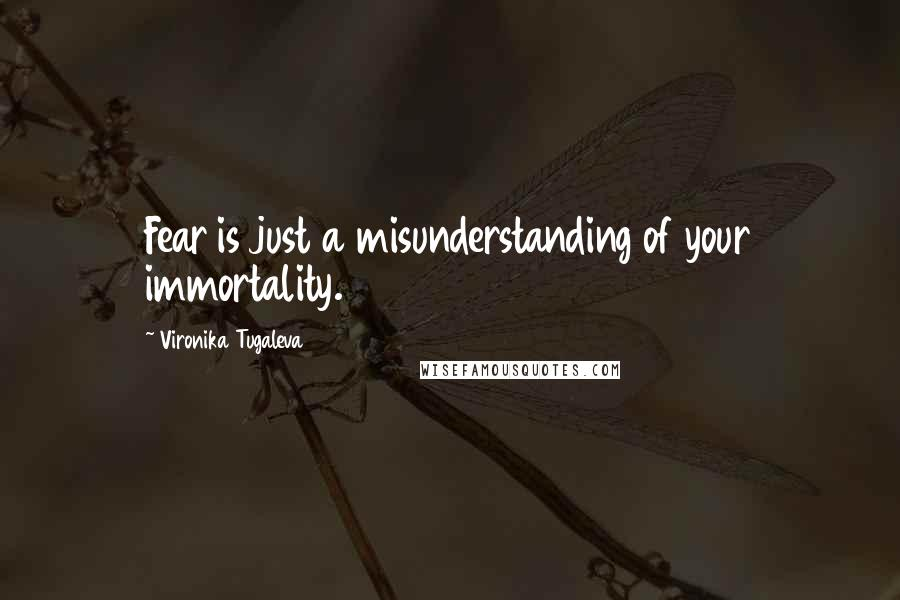 Vironika Tugaleva quotes: Fear is just a misunderstanding of your immortality.