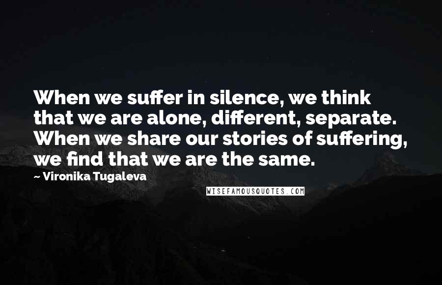 Vironika Tugaleva quotes: When we suffer in silence, we think that we are alone, different, separate. When we share our stories of suffering, we find that we are the same.