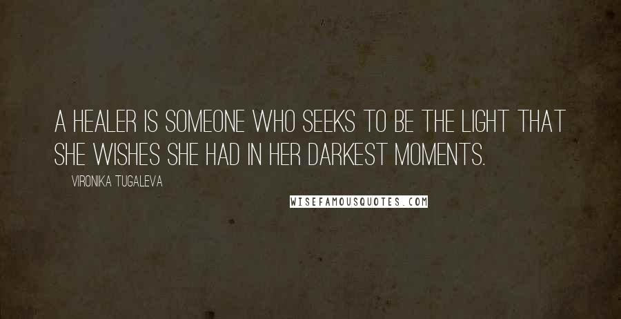 Vironika Tugaleva quotes: A healer is someone who seeks to be the light that she wishes she had in her darkest moments.