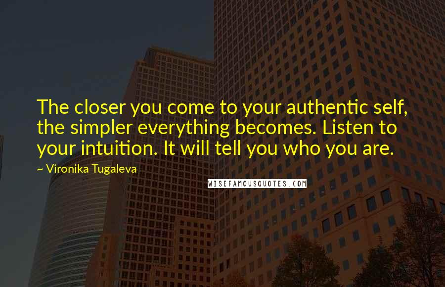 Vironika Tugaleva quotes: The closer you come to your authentic self, the simpler everything becomes. Listen to your intuition. It will tell you who you are.