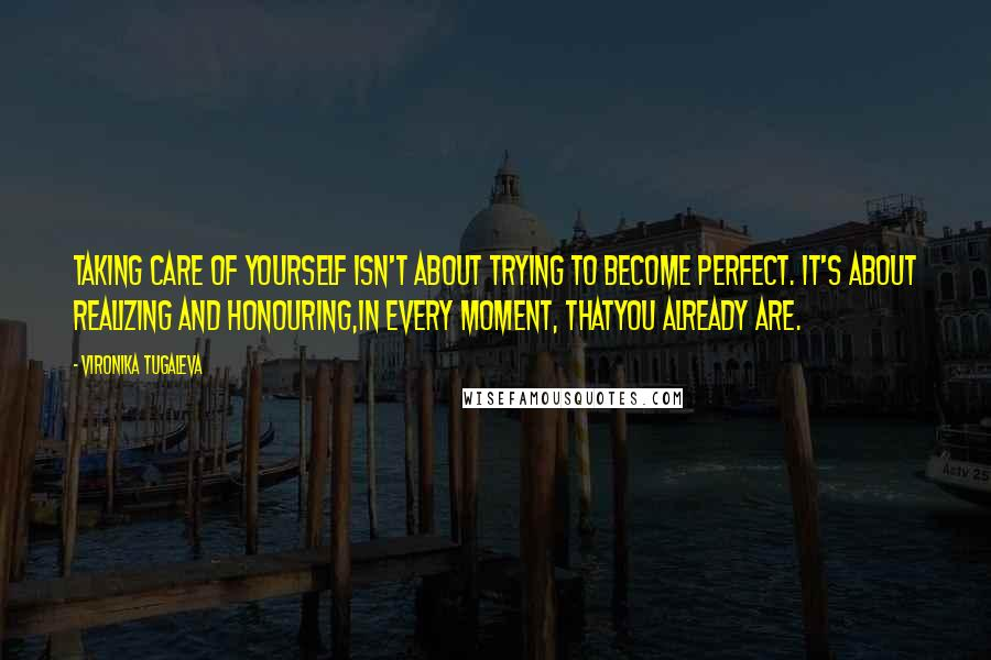 Vironika Tugaleva quotes: Taking care of yourself isn't about trying to become perfect. It's about realizing and honouring,in every moment, thatyou already are.
