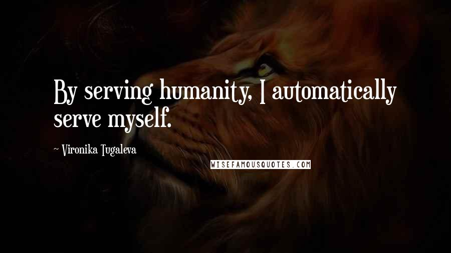 Vironika Tugaleva quotes: By serving humanity, I automatically serve myself.