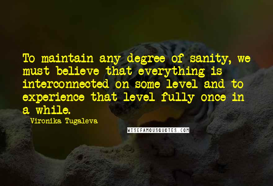 Vironika Tugaleva quotes: To maintain any degree of sanity, we must believe that everything is interconnected on some level and to experience that level fully once in a while.