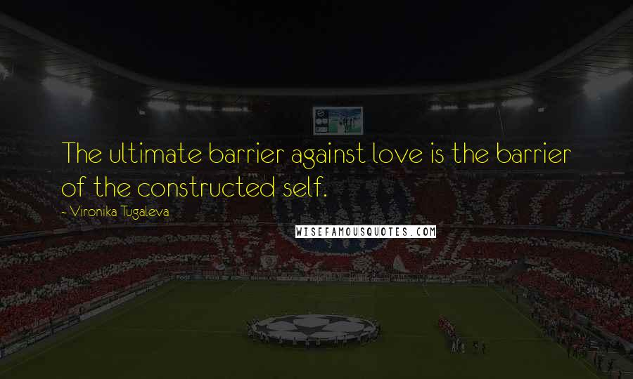 Vironika Tugaleva quotes: The ultimate barrier against love is the barrier of the constructed self.