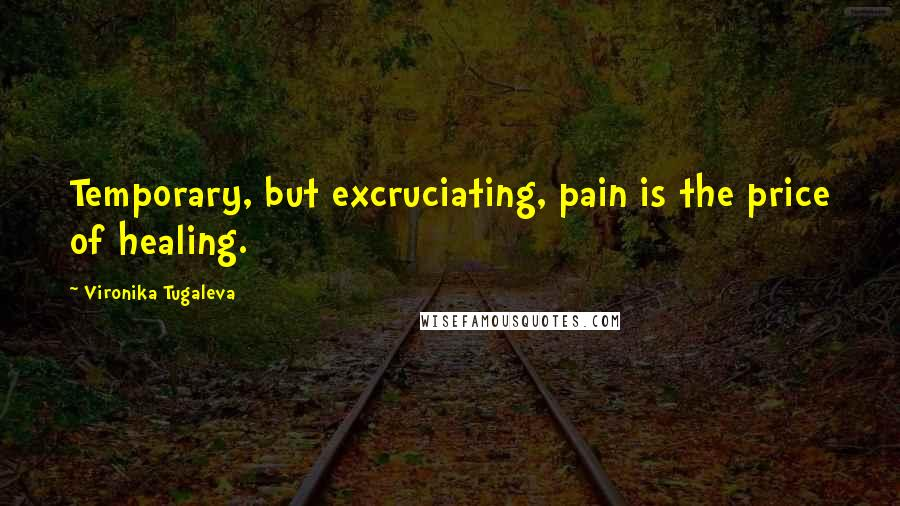 Vironika Tugaleva quotes: Temporary, but excruciating, pain is the price of healing.