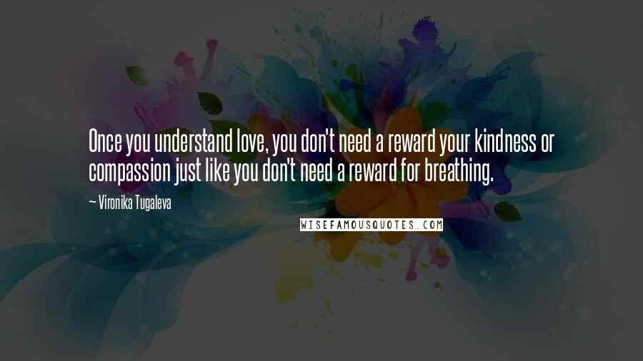 Vironika Tugaleva quotes: Once you understand love, you don't need a reward your kindness or compassion just like you don't need a reward for breathing.