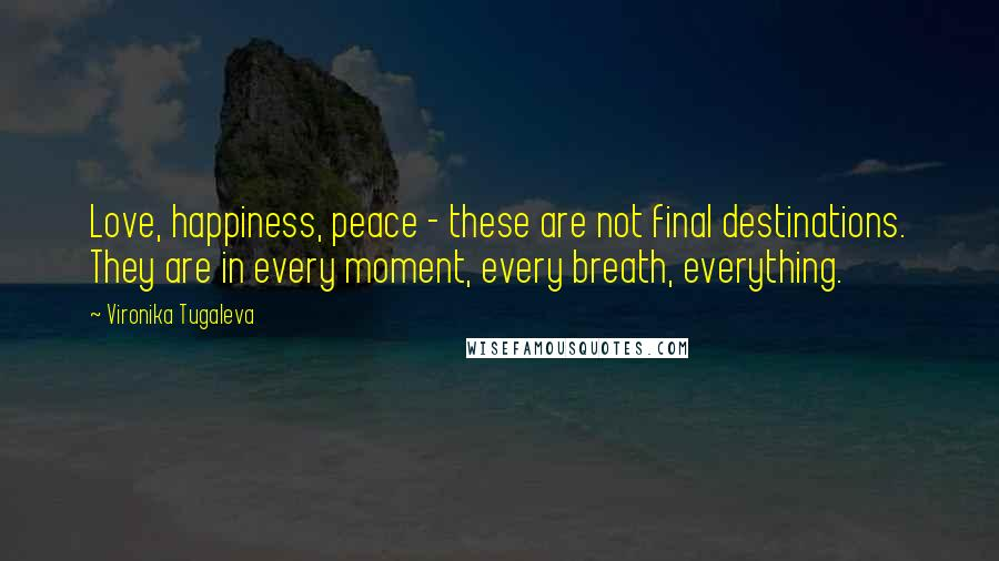 Vironika Tugaleva quotes: Love, happiness, peace - these are not final destinations. They are in every moment, every breath, everything.