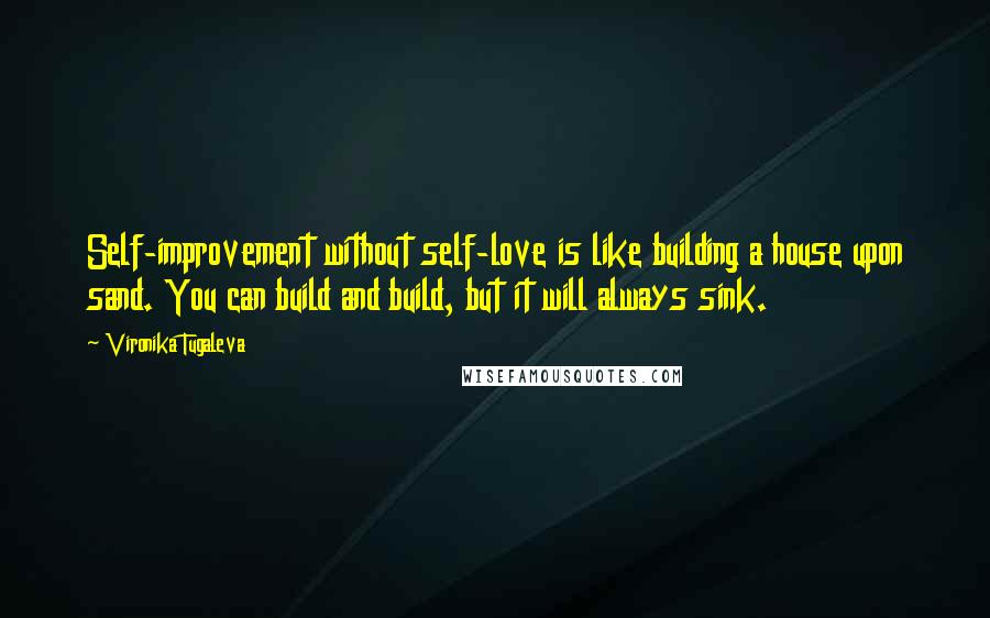 Vironika Tugaleva quotes: Self-improvement without self-love is like building a house upon sand. You can build and build, but it will always sink.