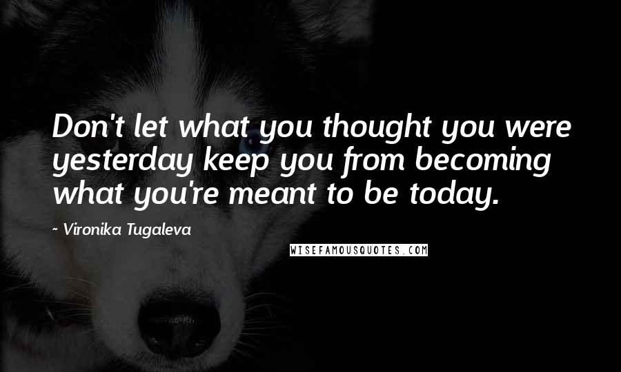 Vironika Tugaleva quotes: Don't let what you thought you were yesterday keep you from becoming what you're meant to be today.